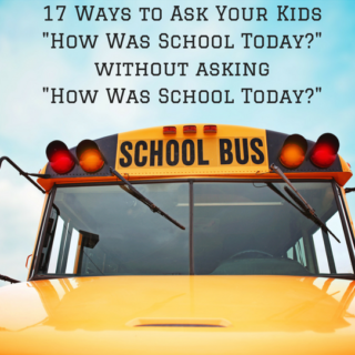 """17 Ways to Ask Your Kids """"How Was School Today?"""" without asking """"How Was School Today?"""""""