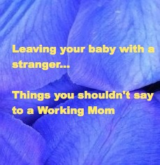 Leaving your baby with a stranger…Things you shouldn't say to a Working Mom