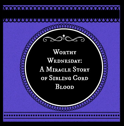 Worthy Wednesday: A Miracle Story of Sibling Cord Blood