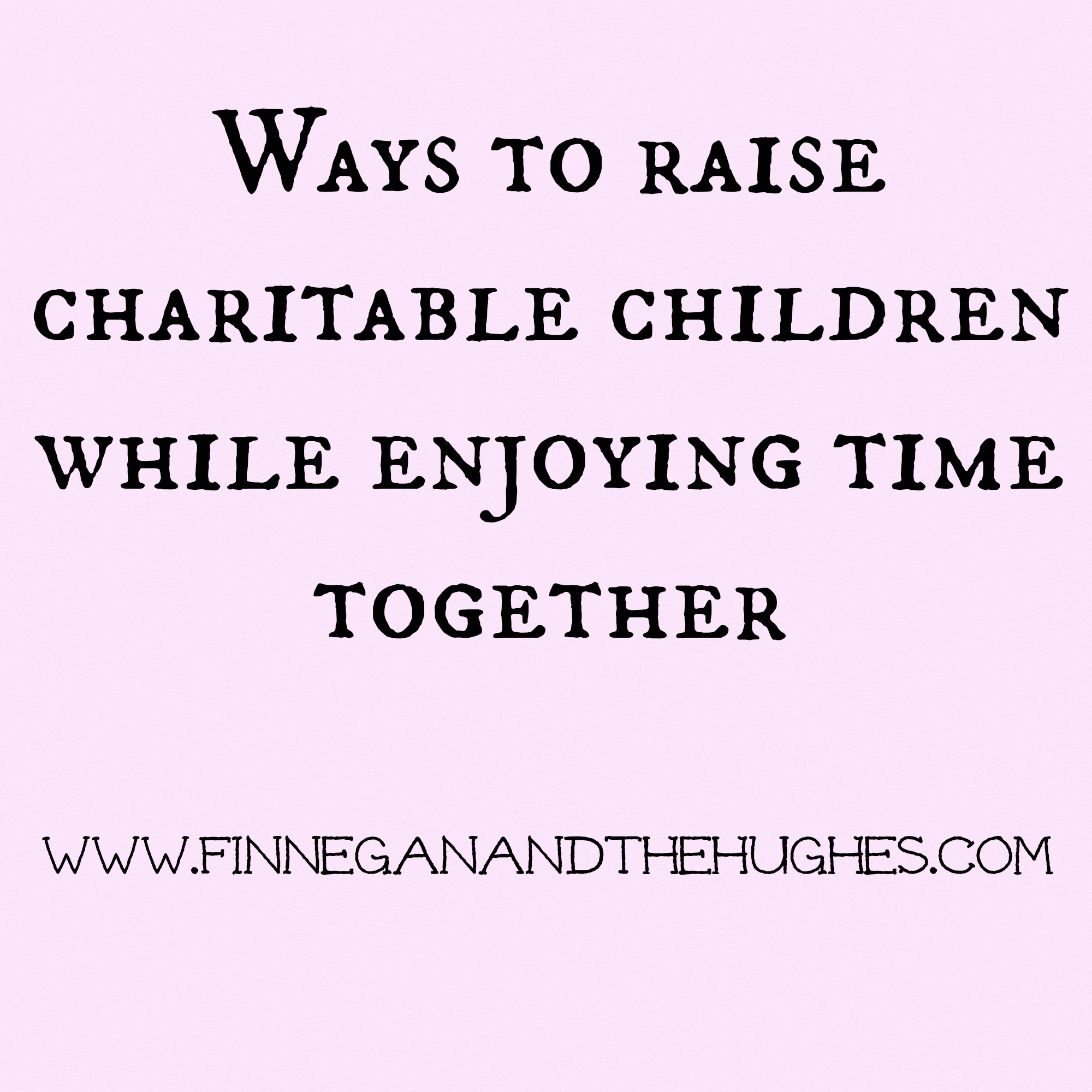 Ways To Raise Charitable Children While Enjoying Time Together