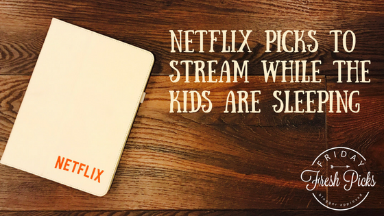 Fresh Picks: Netflix Picks to Stream While The Kids Are Sleeping